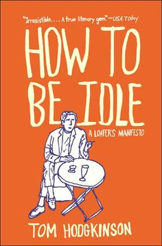 How to be Idle: A Loafer's Manifesto by Tom Hodgkinson (2005).