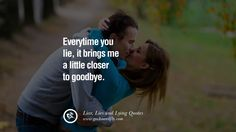 Everytime you lie, it brings me a little closer to goodbye. 60 Quotes About Liar, Lies and Lying Boyfriend In A Relationship