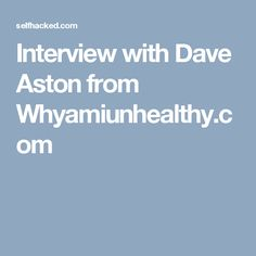 Interview with Dave Aston from Whyamiunhealthy.com