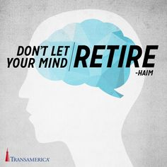 Don't let your mind retire.