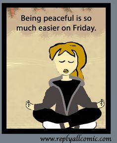 Being peaceful is so much easier on Friday.