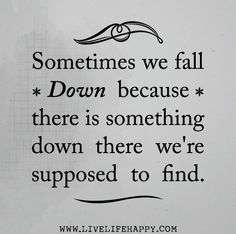 Sometimes we fall down because there is something down there we're supposed to find.