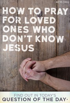 do I pray for a loved one who doesn't know Jesus? How do I pray for a loved one who doesn't know Jesus?For For or FOR may refer to: Prayer Times, Prayer Scriptures, Bible Prayers, Faith Prayer, Prayer Quotes, My Prayer, Power Of Prayer, Bible Verses, Marriage Scripture