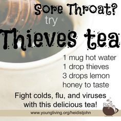 Sore Throat? try Thieves tea: 1 mug hot water, 1 drop thieves, 3 drops lemon, honey to taste. Fight colds, flu, and viruses with this delicious tea!