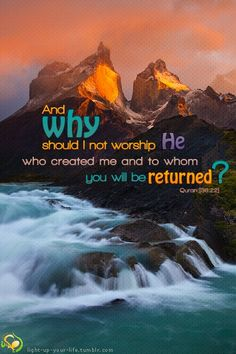 """""""And why should I should not worship him (Allah Alone) who created me and to Whom you shall be returned"""" Qur'an (36:22)"""