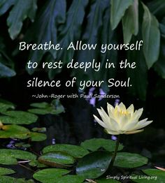 Breathe. Allow yourself to rest deeply in the silence of your soul.