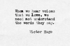 """""""When we hear voices that we love, we need not understand the words they say."""" -Victor Hugo"""