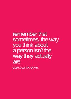 Remember that sometimes the way you think about a person isn't the way they actually are.