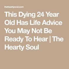 This Dying 24 Year Old Has Life Advice You May Not Be Ready To Hear | The Hearty Soul