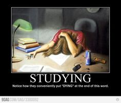 Student + Dying = Studying [if you're not, maybe you're not doing it right. . . lol. Sorry, that was the mean teacher in me.]