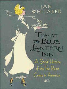"Book on Vintage tea rooms: ""TEA AT THE BLUE LANTERN INN: A SOCIAL HISTORY OF THE TEA ROOM CRAZE IN AMERICA"""