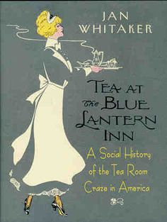 "Book on Vintage tea rooms: ""TEA AT THE BLUE LANTERN INN: A SOCIAL HISTORY OF THE TEA ROOM CRAZE IN AMERICA"""