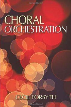 Choral Orchestration [Paperback] [Nov 21, 2013] Forsyth, Cecil]