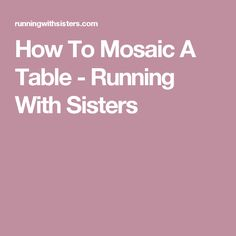 How To Mosaic A Table - Running With Sisters