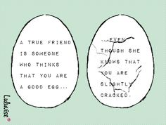 a true friend is someone who thinks that you are a good egg even though she knows that you are slightly cracked. Happy Quotes, Great Quotes, Me Quotes, True Friends, New Friends, What Is Love, My Love, Easter Quotes, How To Know