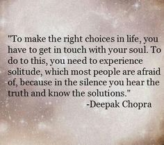 Deepak Chopra To make the right choices in life, you have to get in touch with your soul. To do this, you need to experience solitude, which most people are afraid of, because in the silence you hear the truth and know the solutions. Life Quotes Love, Great Quotes, Quotes To Live By, Inspirational Quotes, Motivational Quotes, Quote Life, Quotes Quotes, Alone Time Quotes, Qoutes