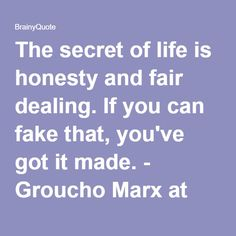 The secret of life is honesty and fair dealing. If you can fake that, you've got it made. - Groucho Marx at BrainyQuote