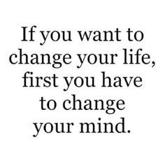 If you want to change your life, first you have to change your mind. ♡