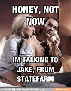 Lolol. It's Jake from State Farm.