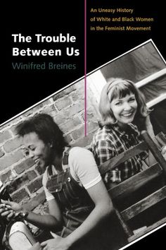 The Trouble Between Us: An Uneasy History of White and Black Women in the Feminist Movement by Winifred Breines