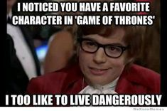 Meme: I noticed you have a favorite character on Game of Thrones. I too like to live dangerously.""