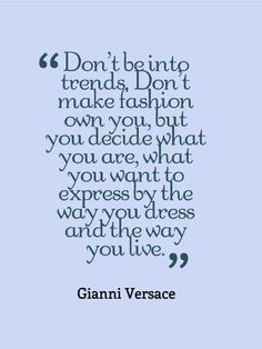 """Don't be into trends. Don't make fashion own You, but You decide what You are, what You want to express by the way You dress and the way You live.""  ~ Gianni Versace"