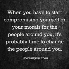 When you have to start compromising yourself or your morals for people around you, it's probably time to change the people around you.