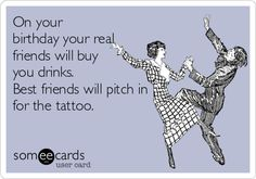 On your birthday your real friends will buy you drinks. Best friends will pitch in for the tattoo.