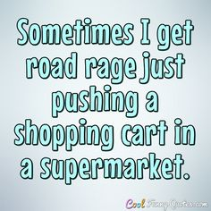 Sometimes I get road rage just pushing a shopping cart in a supermarket. #coolfunnyquotes