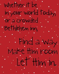 Whether it be in your world today, or a crowded Bethlehem Inn, Find a way, Make Him Room, Let Him in.