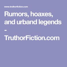 Rumors, hoaxes, and urband legends - TruthorFiction.com