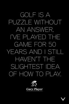 Golf is a puzzle without an answer. #Quote #GaryPlayer