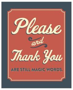 Magic Words. OH YES AMEN. More powerful if you really are sincere when you say it. Wanna talk about Manners and what they can do for you? Let's chat