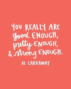 You really are good enough, pretty enough and strong enough - Al Carraway
