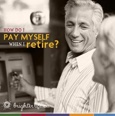 The 5 ways to pay yourself when you retire.