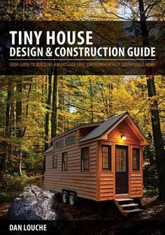 Tiny house design & construction guide : your guide to building a mortgage free, environmentally sustainable home by Dan Louche