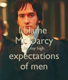 I blame Mr. Darcy for my high expectations of men. ....Yeah, thanks a lot, Miss Austen! LOL!