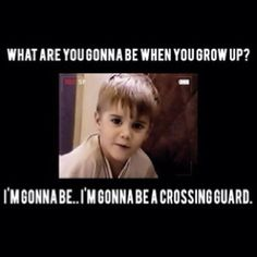 ALL TIME favorite Justin Bieber quote;) baby looks like you made waaaayyy farther than a crossing guard!!!