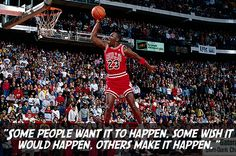 """Some people want it to happen. Some wish it would happen. Others make it happen."" ~ Michael Jordan success quote"