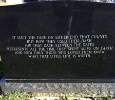 "On a tombstone: ""It isn't the date on either end that counts, but how they used their dash. For that dash between the dates represents all the time they spent alive on earth, and now only those who loved them know what that little line is worth."""