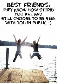 Best friends: They know how stupid you are and still choose to be seen with you in public:)