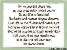 To my dearest daughter, as you grow older I want you to fly out like a free bird. Go forth and pursue all your dreams. Live life to the fullest and make sure that your happiness is second to none. And while you are at it, just remember that every time you need a hug or a place to call your own, I'm always here... via WishesMessages.com