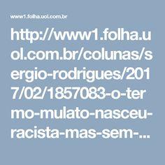 http://www1.folha.uol.com.br/colunas/sergio-rodrigues/2017/02/1857083-o-termo-mulato-nasceu-racista-mas-sem-ele-e-dificil-entender-o-brasil.shtml
