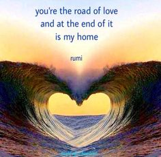 You're the road of love and at the end of it is my home. Rumi