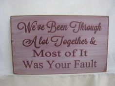Rustic Sign... We've Been Through A Lot Together and Most of It Was Your Fault by ExpressionsNmore, $19.95