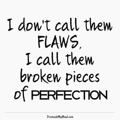 """diveinside-mymind: """" I don't call them flaws, I call them broken pieces of perfection. http://www.diveinsidemymind.com/2015/10/flawed-perfection.html """""""