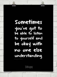 Sometimes  you've got to  be able to listen  to yourself and  be okay with  no one else  understanding