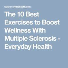 The 10 Best Exercises to Boost Wellness With Multiple Sclerosis - Everyday Health