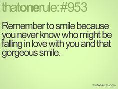 You never know who your smile means the world to, so smile everyday.