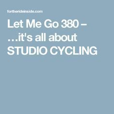 Let Me Go 380 – …it's all about STUDIO CYCLING
